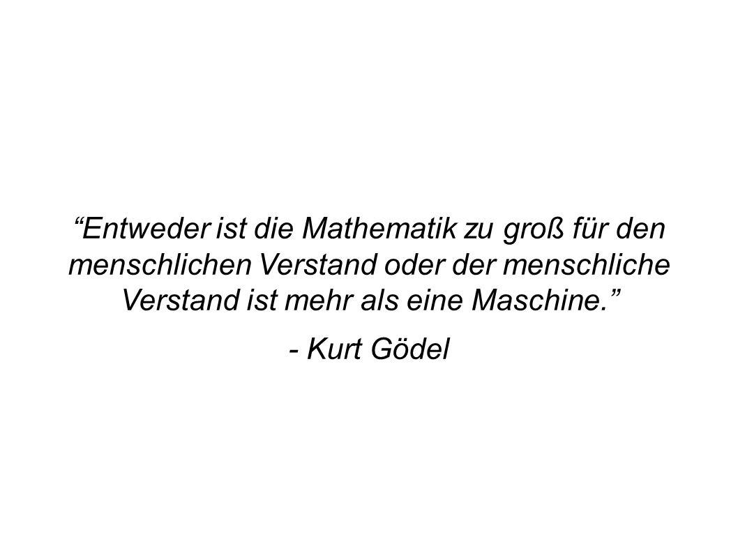 Entweder ist die Mathematik zu groß für den menschlichen Verstand oder der menschliche Verstand ist mehr als eine Maschine. - Kurt Gödel