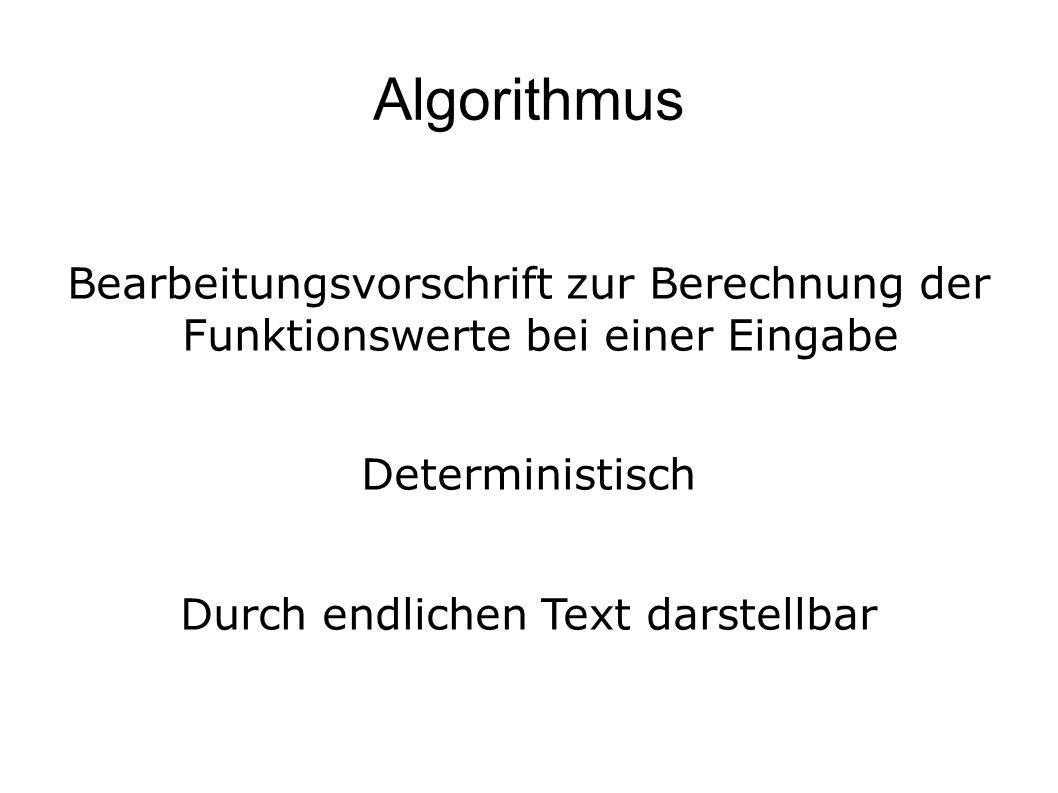 Berechenbarkeit Eine Funktion ist berechenbar wenn es eine Vorschrift (Algorithmus) gibt, der nach endlich vielen Schritten für jede Eingabe zu einer Ausgabe kommt.