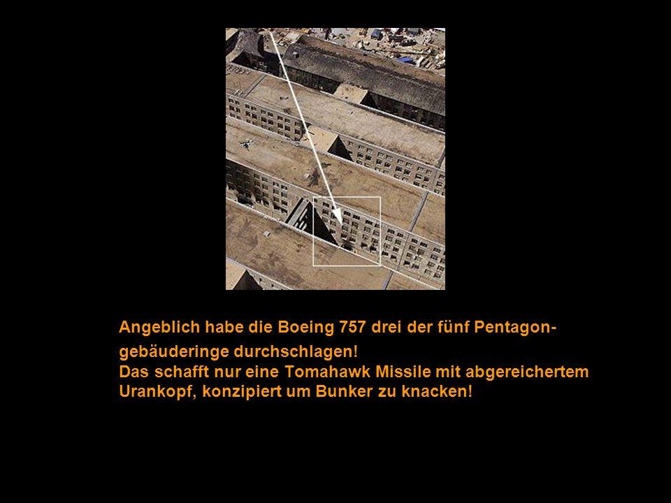 Angeblich habe die Boeing 757 drei der fünf Pentagon- gebäuderinge durchschlagen! Das schafft nur eine Tomahawk Missile mit abgereichertem Urankopf, k