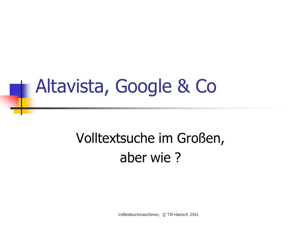 Volltextsuchmaschinen, © Till Hänisch 2001 Altavista, Google & Co Volltextsuche im Großen, aber wie