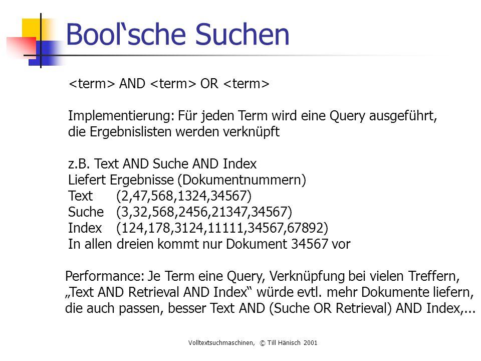 Volltextsuchmaschinen, © Till Hänisch 2001 Bool'sche Suchen AND OR Implementierung: Für jeden Term wird eine Query ausgeführt, die Ergebnislisten werden verknüpft z.B.