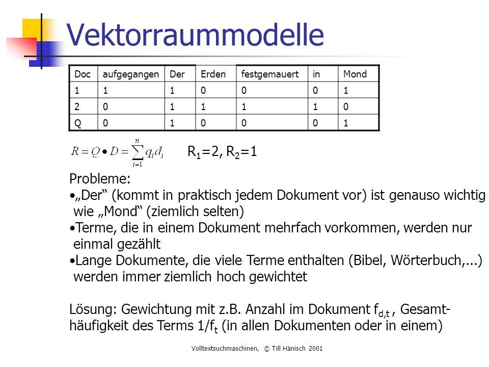 """Volltextsuchmaschinen, © Till Hänisch 2001 Vektorraummodelle DocaufgegangenDerErdenfestgemauertinMond 1110001 2011110 Q010001 R 1 =2, R 2 =1 Probleme: """"Der (kommt in praktisch jedem Dokument vor) ist genauso wichtig wie """"Mond (ziemlich selten) Terme, die in einem Dokument mehrfach vorkommen, werden nur einmal gezählt Lange Dokumente, die viele Terme enthalten (Bibel, Wörterbuch,...) werden immer ziemlich hoch gewichtet Lösung: Gewichtung mit z.B."""