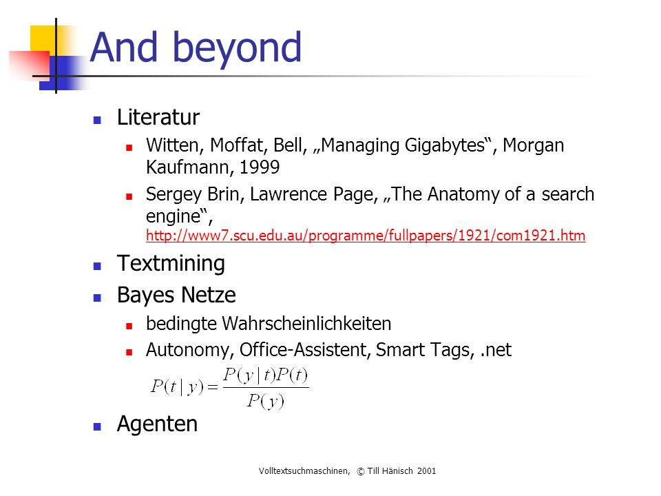 "Volltextsuchmaschinen, © Till Hänisch 2001 And beyond Literatur Witten, Moffat, Bell, ""Managing Gigabytes , Morgan Kaufmann, 1999 Sergey Brin, Lawrence Page, ""The Anatomy of a search engine , http://www7.scu.edu.au/programme/fullpapers/1921/com1921.htm http://www7.scu.edu.au/programme/fullpapers/1921/com1921.htm Textmining Bayes Netze bedingte Wahrscheinlichkeiten Autonomy, Office-Assistent, Smart Tags,.net Agenten"