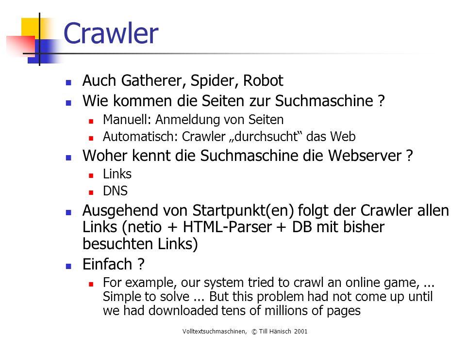 Volltextsuchmaschinen, © Till Hänisch 2001 Crawler Auch Gatherer, Spider, Robot Wie kommen die Seiten zur Suchmaschine .
