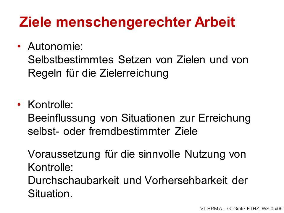 VL HRM A – G. Grote ETHZ, WS 05/06 Ziele menschengerechter Arbeit Autonomie: Selbstbestimmtes Setzen von Zielen und von Regeln für die Zielerreichung