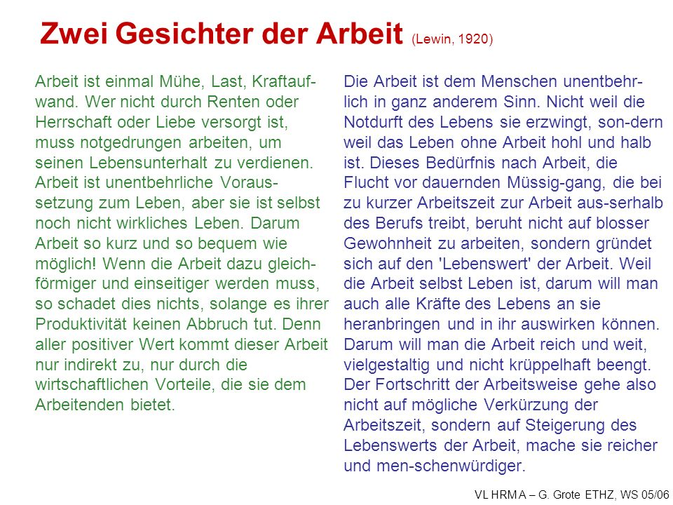 VL HRM A – G. Grote ETHZ, WS 05/06 Zwei Gesichter der Arbeit (Lewin, 1920) Arbeit ist einmal Mühe, Last, Kraftauf- wand. Wer nicht durch Renten oder H