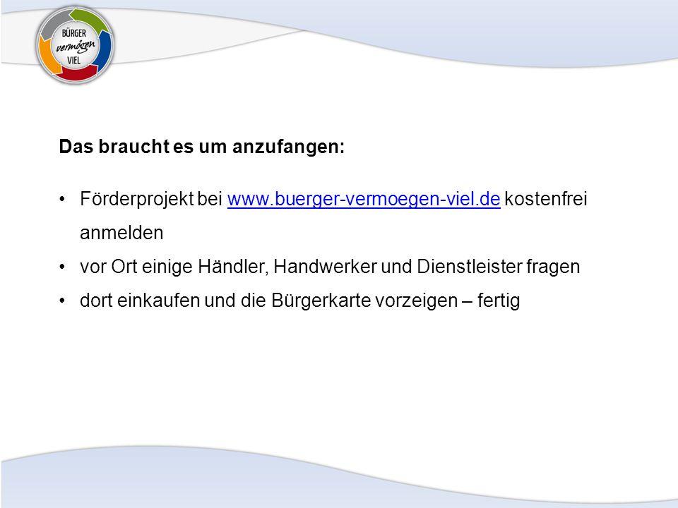 Das braucht es um anzufangen: Förderprojekt bei www.buerger-vermoegen-viel.de kostenfrei anmeldenwww.buerger-vermoegen-viel.de vor Ort einige Händler, Handwerker und Dienstleister fragen dort einkaufen und die Bürgerkarte vorzeigen – fertig