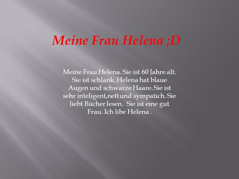 Meine Frau Helena. Sie ist 60 Jahre alt. Sie ist schlank. Helena hat blaue Augen und schwarze Haare. Sie ist sehr inteligent,nett und sympatich. Sie l