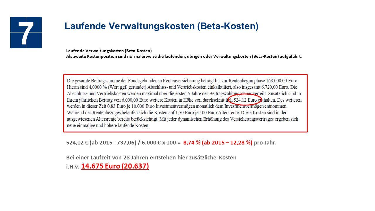 Laufende Verwaltungskosten (Beta-Kosten) 7 Als zweite Kostenposition sind normalerweise die laufenden, übrigen oder Verwaltungskosten (Beta-Kosten) aufgeführt: 524,12 € (ab 2015 - 737,06) / 6.000 € x 100 = 8,74 % (ab 2015 – 12,28 %) pro Jahr.