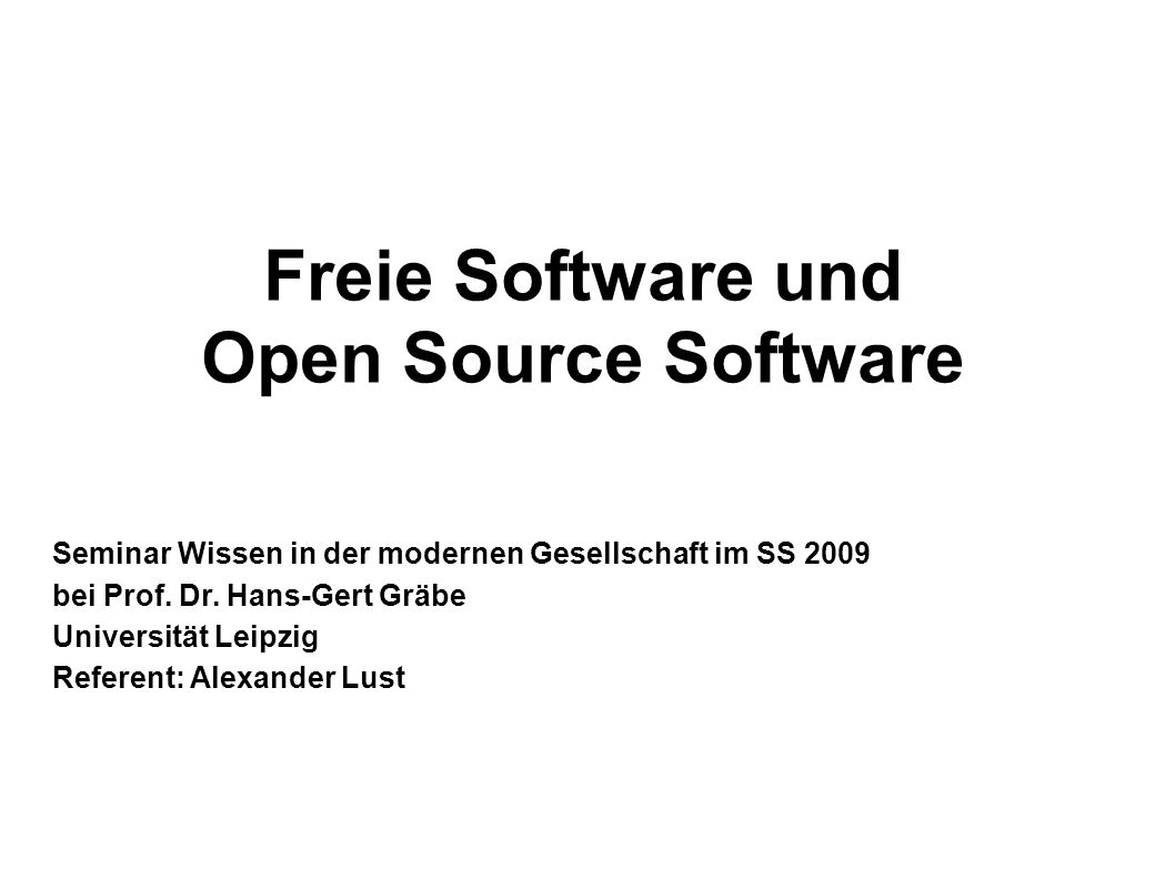 1 Freie Software und Open Source Software Seminar Wissen in der modernen Gesellschaft im SS 2009 bei Prof. Dr. Hans-Gert Gräbe Universität Leipzig Ref