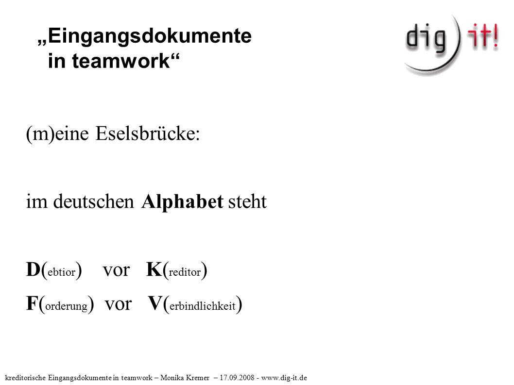 """""""Eingangsdokumente in teamwork (m)eine Eselsbrücke: im deutschen Alphabet steht D( ebtior ) vor K( reditor ) F( orderung ) vor V( erbindlichkeit ) kreditorische Eingangsdokumente in teamwork – Monika Kremer – 17.09.2008 - www.dig-it.de"""