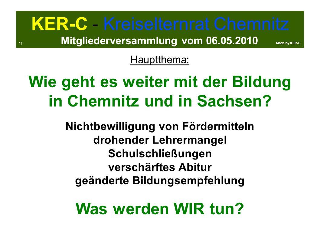 KER-C - Kreiselternrat Chemnitz 1) Mitgliederversammlung vom 06.05.2010 Made by KER-C Hauptthema: Wie geht es weiter mit der Bildung in Chemnitz und in Sachsen.