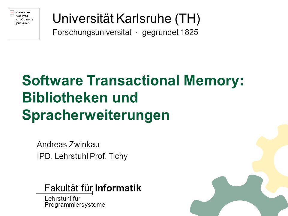 Universität Karlsruhe (TH) Forschungsuniversität · gegründet 1825 Lehrstuhl für Programmiersysteme Fakultät für Informatik Software Transactional Memory: Bibliotheken und Spracherweiterungen Andreas Zwinkau IPD, Lehrstuhl Prof.