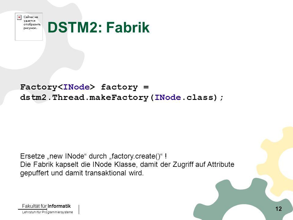"Lehrstuhl für Programmiersysteme Fakultät für Informatik 12 DSTM2: Fabrik Factory factory = dstm2.Thread.makeFactory(INode.class); Ersetze ""new INode durch ""factory.create() ."