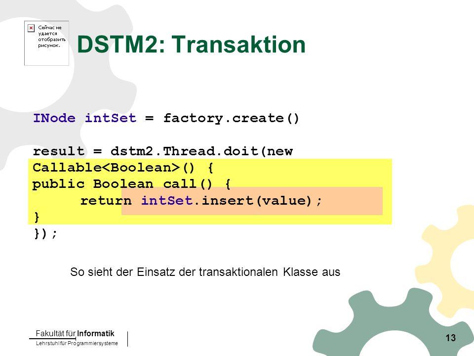 Lehrstuhl für Programmiersysteme Fakultät für Informatik 13 DSTM2: Transaktion INode intSet = factory.create() result = dstm2.Thread.doit(new Callable () { public Boolean call() { return intSet.insert(value); } }); So sieht der Einsatz der transaktionalen Klasse aus