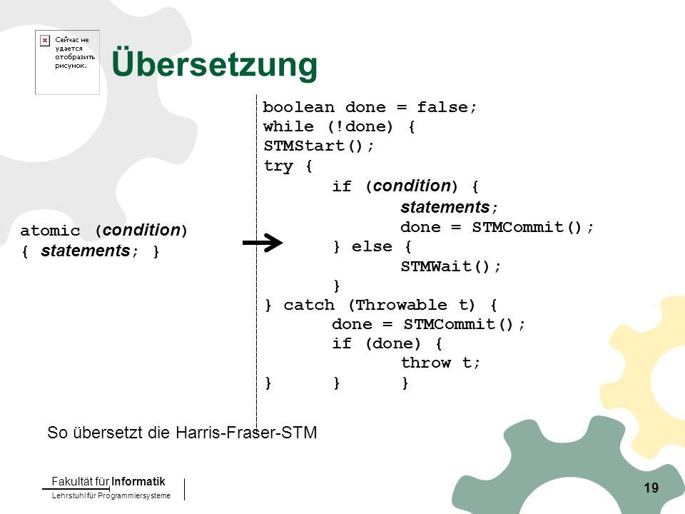 Lehrstuhl für Programmiersysteme Fakultät für Informatik 19 Übersetzung atomic ( condition ) { statements ; } boolean done = false; while (!done) { STMStart(); try { if ( condition ) { statements ; done = STMCommit(); } else { STMWait(); } } catch (Throwable t) { done = STMCommit(); if (done) { throw t; }}} So übersetzt die Harris-Fraser-STM