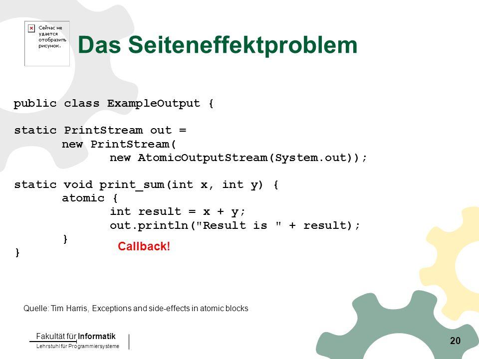 Lehrstuhl für Programmiersysteme Fakultät für Informatik 20 Das Seiteneffektproblem public class ExampleOutput { static PrintStream out = new PrintStream( new AtomicOutputStream(System.out)); static void print_sum(int x, int y) { atomic { int result = x + y; out.println( Result is + result); } Callback.