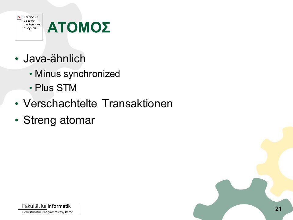 Lehrstuhl für Programmiersysteme Fakultät für Informatik 21 ATOMOΣ Java-ähnlich Minus synchronized Plus STM Verschachtelte Transaktionen Streng atomar