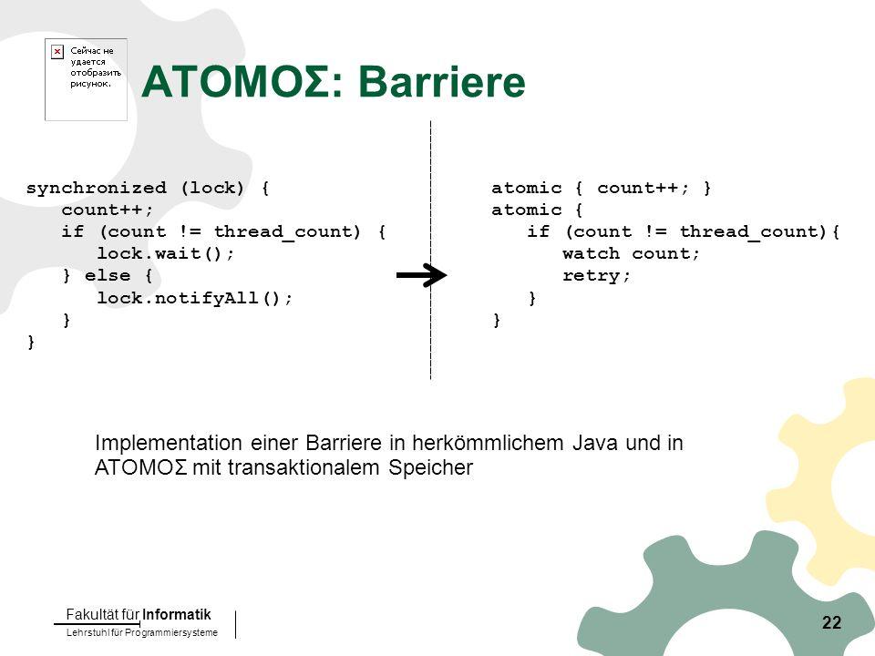Lehrstuhl für Programmiersysteme Fakultät für Informatik 22 ATOMOΣ: Barriere synchronized (lock) { count++; if (count != thread_count) { lock.wait(); } else { lock.notifyAll(); } atomic { count++; } atomic { if (count != thread_count){ watch count; retry; } Implementation einer Barriere in herkömmlichem Java und in ATOMOΣ mit transaktionalem Speicher