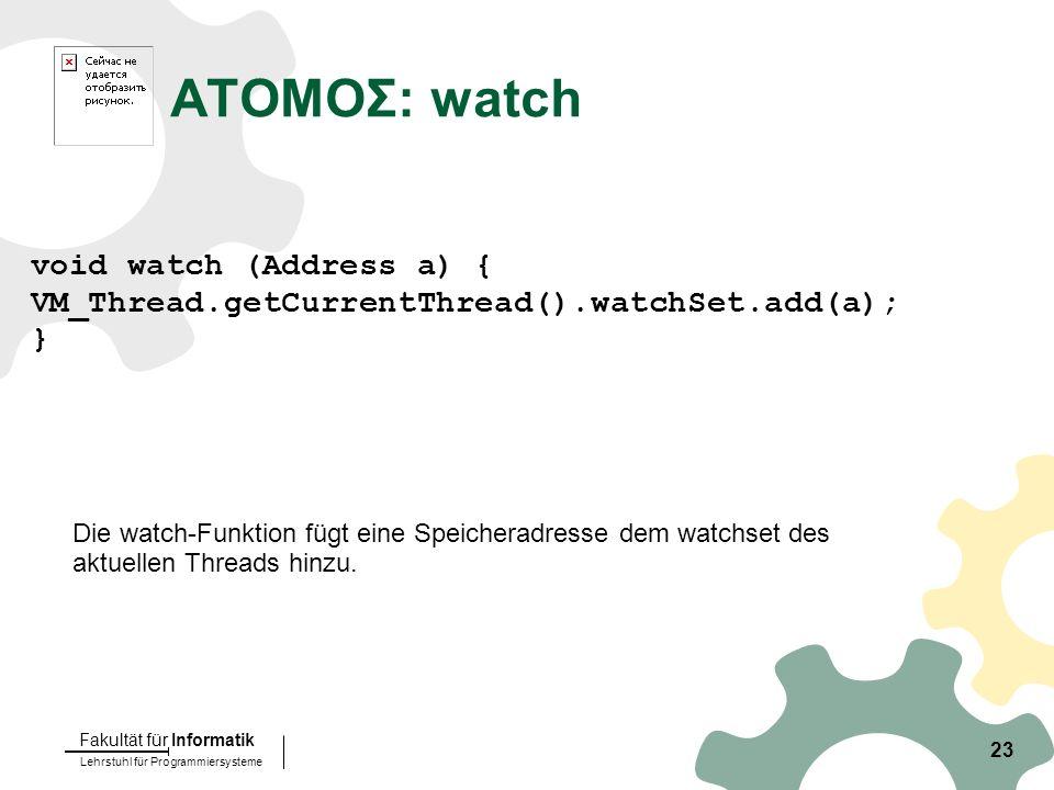 Lehrstuhl für Programmiersysteme Fakultät für Informatik 23 ATOMOΣ: watch void watch (Address a) { VM_Thread.getCurrentThread().watchSet.add(a); } Die watch-Funktion fügt eine Speicheradresse dem watchset des aktuellen Threads hinzu.
