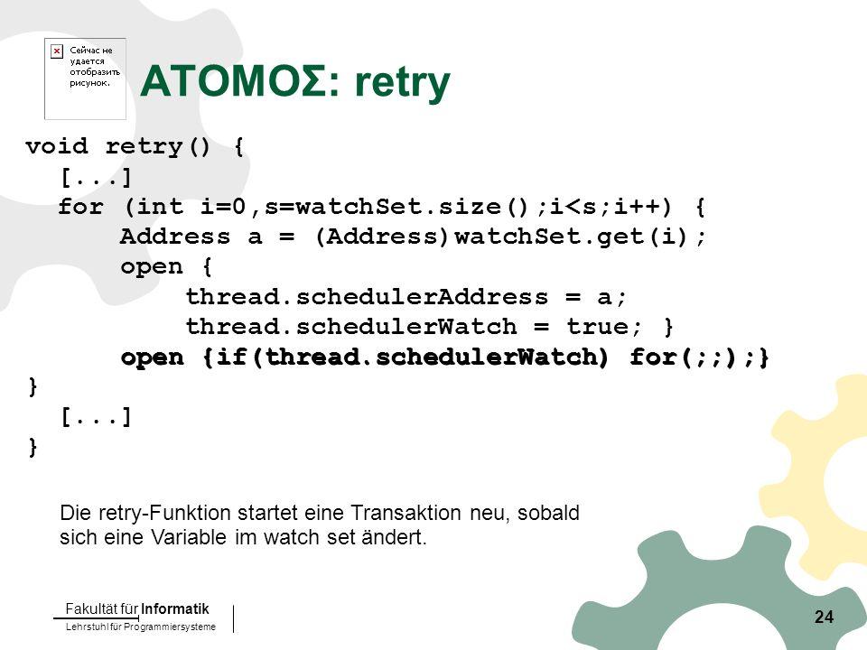 Lehrstuhl für Programmiersysteme Fakultät für Informatik 24 ATOMOΣ: retry void retry() { [...] for (int i=0,s=watchSet.size();i<s;i++) { Address a = (Address)watchSet.get(i); open { thread.schedulerAddress = a; thread.schedulerWatch = true; } open {if(thread.schedulerWatch) for(;;);} } [...] } Die retry-Funktion startet eine Transaktion neu, sobald sich eine Variable im watch set ändert.