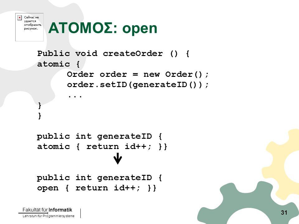 Lehrstuhl für Programmiersysteme Fakultät für Informatik 31 ATOMOΣ: open Public void createOrder () { atomic { Order order = new Order(); order.setID(generateID());...