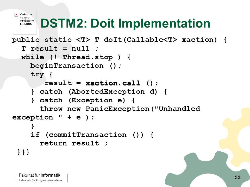 Lehrstuhl für Programmiersysteme Fakultät für Informatik 33 public static T doIt(Callable xaction) { T result = null ; while (.