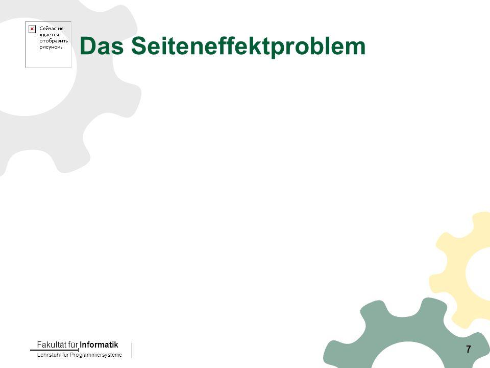 Lehrstuhl für Programmiersysteme Fakultät für Informatik 7 Das Seiteneffektproblem