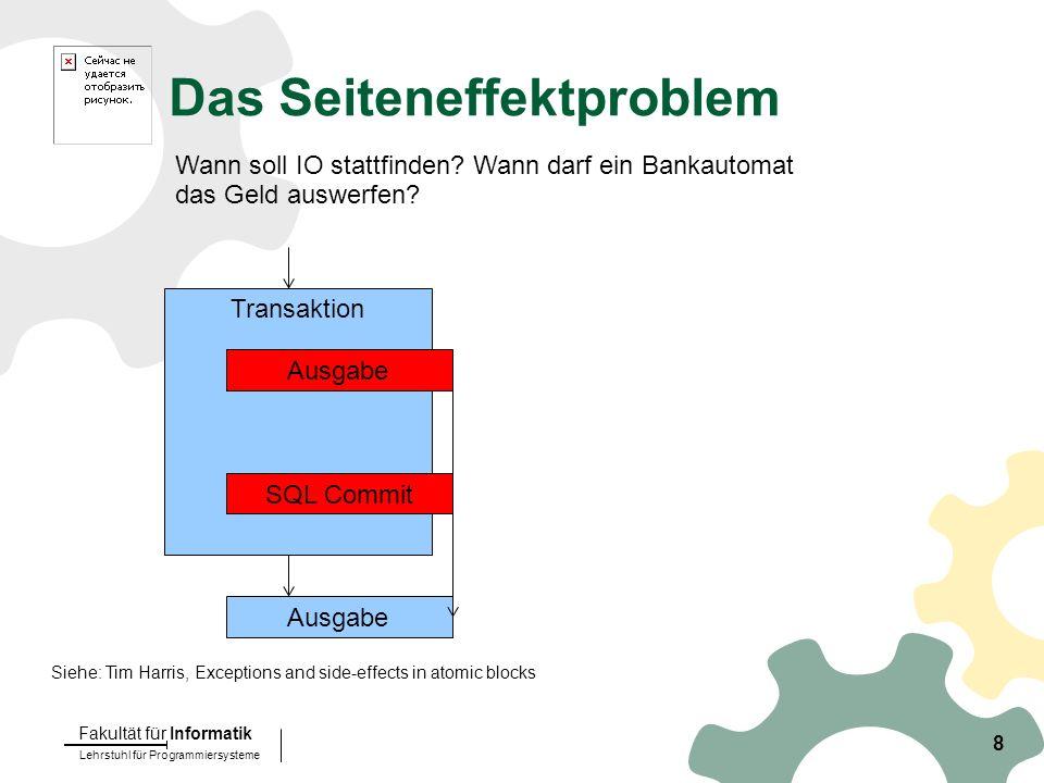 Lehrstuhl für Programmiersysteme Fakultät für Informatik 8 Das Seiteneffektproblem Siehe: Tim Harris, Exceptions and side-effects in atomic blocks Wann soll IO stattfinden.