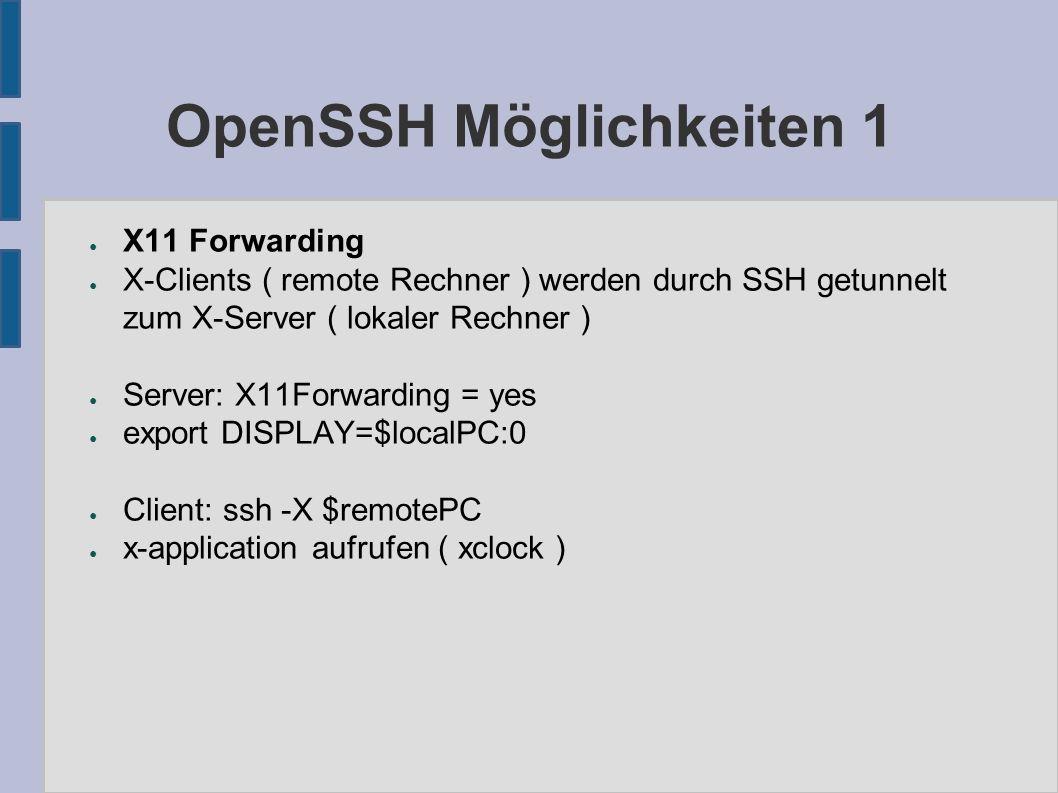 OpenSSH Möglichkeiten 1 ● X11 Forwarding ● X-Clients ( remote Rechner ) werden durch SSH getunnelt zum X-Server ( lokaler Rechner ) ● Server: X11Forwarding = yes ● export DISPLAY=$localPC:0 ● Client: ssh -X $remotePC ● x-application aufrufen ( xclock )