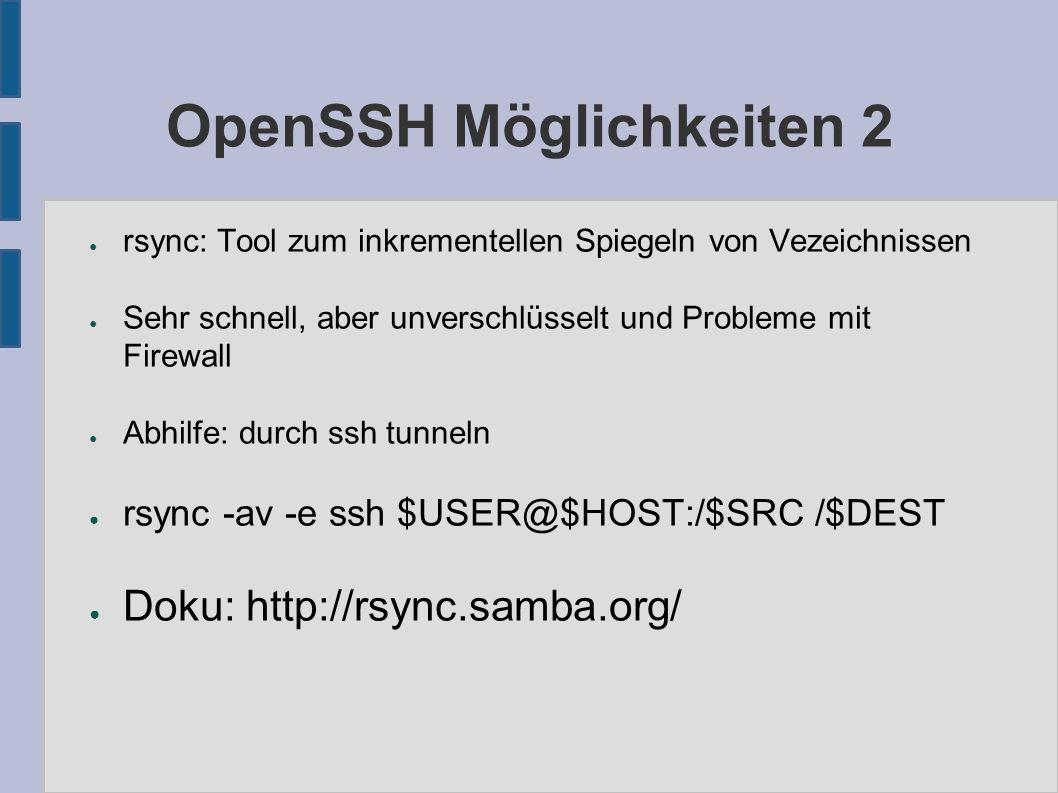 OpenSSH Möglichkeiten 2 ● rsync: Tool zum inkrementellen Spiegeln von Vezeichnissen ● Sehr schnell, aber unverschlüsselt und Probleme mit Firewall ● Abhilfe: durch ssh tunneln ● rsync -av -e ssh $USER@$HOST:/$SRC /$DEST ● Doku: http://rsync.samba.org/