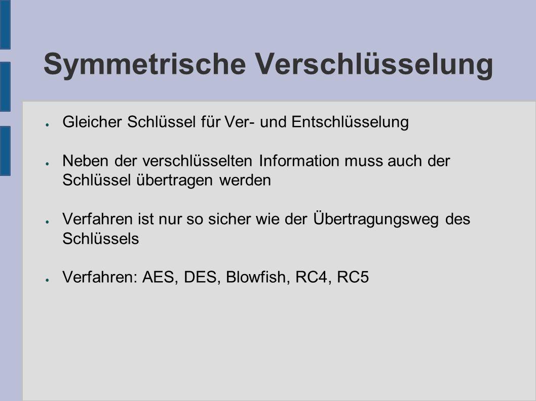 Symmetrische Verschlüsselung ● Gleicher Schlüssel für Ver- und Entschlüsselung ● Neben der verschlüsselten Information muss auch der Schlüssel übertragen werden ● Verfahren ist nur so sicher wie der Übertragungsweg des Schlüssels ● Verfahren: AES, DES, Blowfish, RC4, RC5