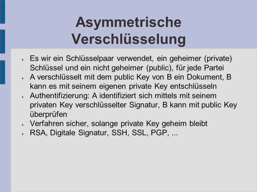 Asymmetrische Verschlüsselung ● Es wir ein Schlüsselpaar verwendet, ein geheimer (private) Schlüssel und ein nicht geheimer (public), für jede Partei ● A verschlüsselt mit dem public Key von B ein Dokument, B kann es mit seinem eigenen private Key entschlüsseln ● Authentifizierung: A identifiziert sich mittels mit seinem privaten Key verschlüsselter Signatur, B kann mit public Key überprüfen ● Verfahren sicher, solange private Key geheim bleibt ● RSA, Digitale Signatur, SSH, SSL, PGP,...