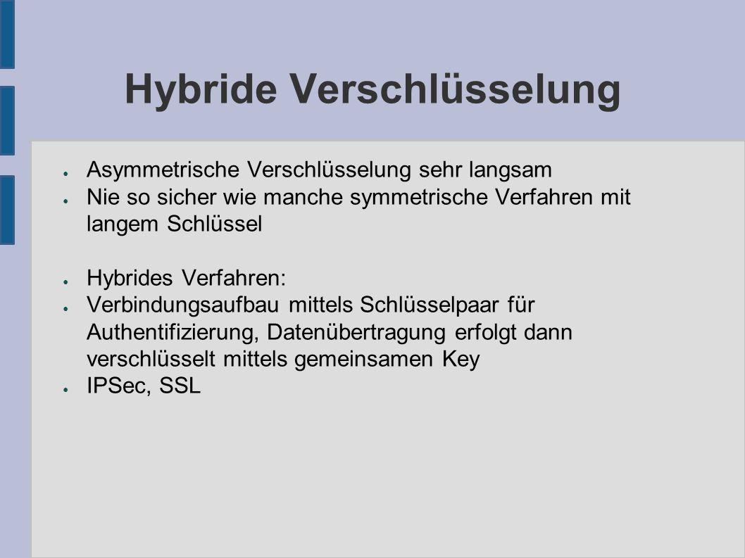 Hybride Verschlüsselung ● Asymmetrische Verschlüsselung sehr langsam ● Nie so sicher wie manche symmetrische Verfahren mit langem Schlüssel ● Hybrides Verfahren: ● Verbindungsaufbau mittels Schlüsselpaar für Authentifizierung, Datenübertragung erfolgt dann verschlüsselt mittels gemeinsamen Key ● IPSec, SSL