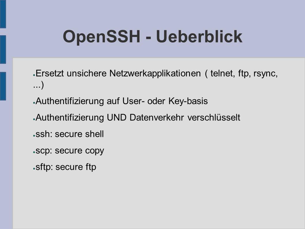 OpenSSH - Ueberblick ● Ersetzt unsichere Netzwerkapplikationen ( telnet, ftp, rsync,...) ● Authentifizierung auf User- oder Key-basis ● Authentifizierung UND Datenverkehr verschlüsselt ● ssh: secure shell ● scp: secure copy ● sftp: secure ftp