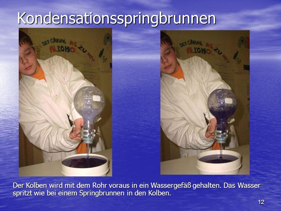 12 Kondensationsspringbrunnen Der Kolben wird mit dem Rohr voraus in ein Wassergefäß gehalten. Das Wasser spritzt wie bei einem Springbrunnen in den K