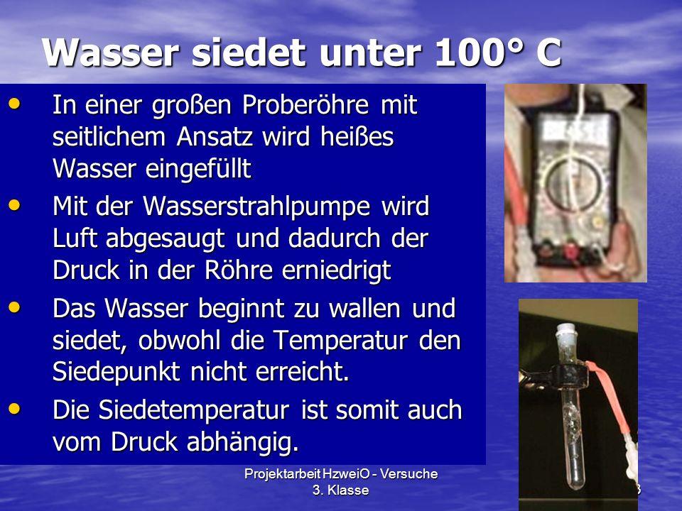 Projektarbeit HzweiO - Versuche 3. Klasse13 Wasser siedet unter 100° C In einer großen Proberöhre mit seitlichem Ansatz wird heißes Wasser eingefüllt