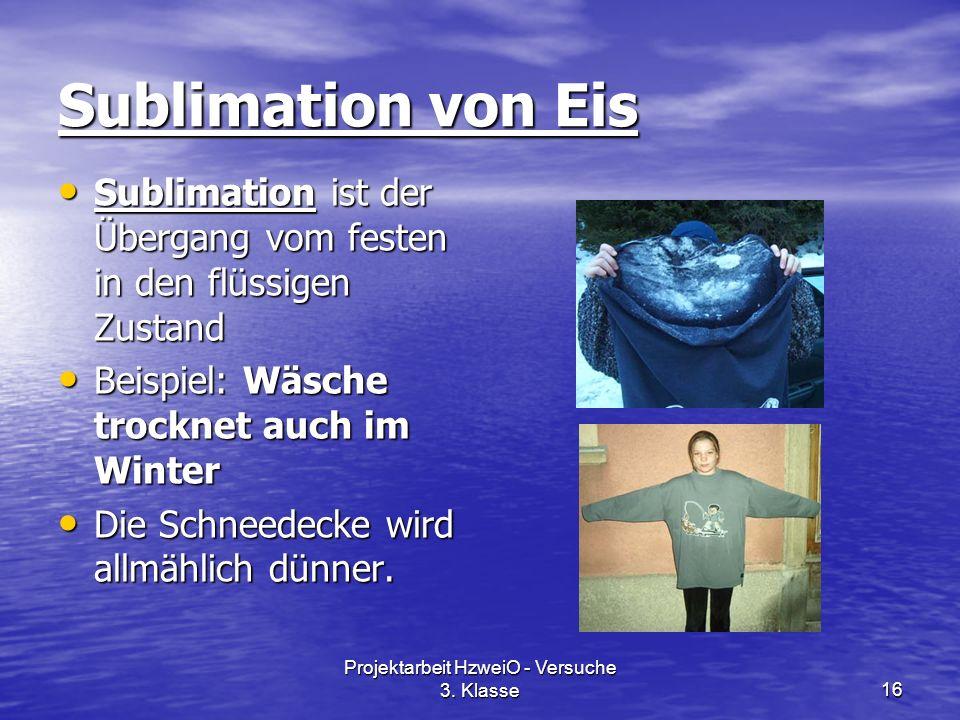 Projektarbeit HzweiO - Versuche 3. Klasse16 Sublimation von Eis Sublimation ist der Übergang vom festen in den flüssigen Zustand Sublimation ist der Ü