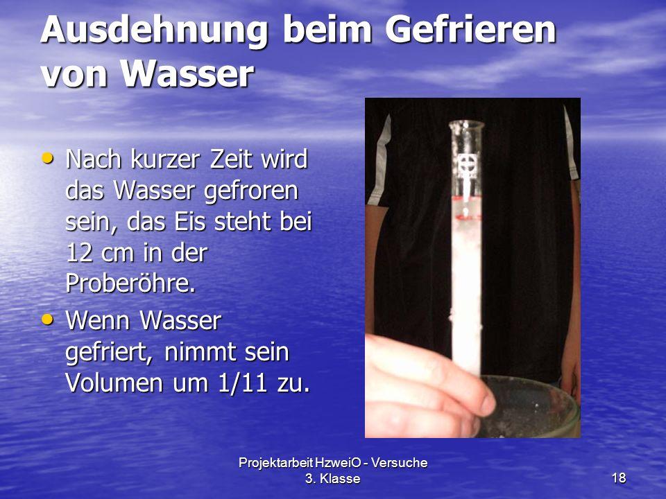 Projektarbeit HzweiO - Versuche 3. Klasse18 Ausdehnung beim Gefrieren von Wasser Nach kurzer Zeit wird das Wasser gefroren sein, das Eis steht bei 12