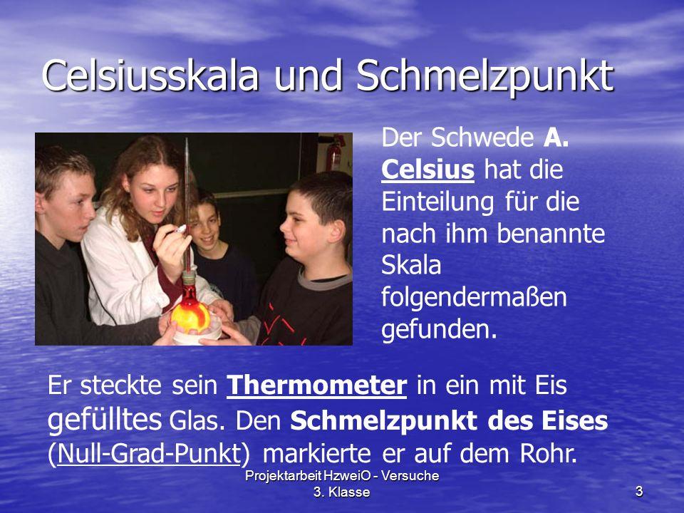 Projektarbeit HzweiO - Versuche 3. Klasse3 Celsiusskala und Schmelzpunkt Der Schwede A. Celsius hat die Einteilung für die nach ihm benannte Skala fol