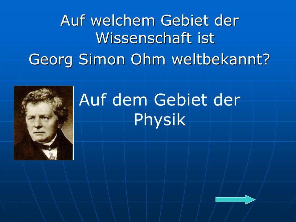 Auf welchem Gebiet der Wissenschaft ist Georg Simon Ohm weltbekannt Auf dem Gebiet der Physik