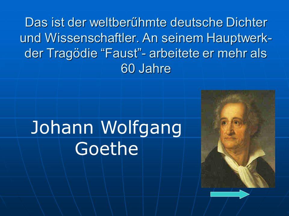 Das ist der weltberűhmte deutsche Dichter und Wissenschaftler.
