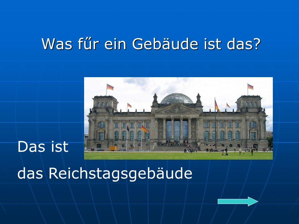 Was fűr ein Gebäude ist das Das ist das Reichstagsgebäude