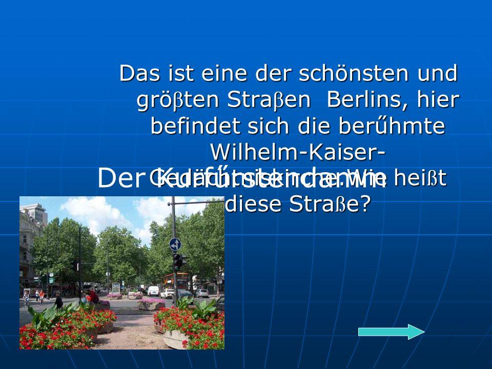 Das ist eine der schönsten und grö β ten Stra β en Berlins, hier befindet sich die berűhmte Wilhelm-Kaiser- Gedächtniskirche.Wie hei ß t diese Stra ß e.