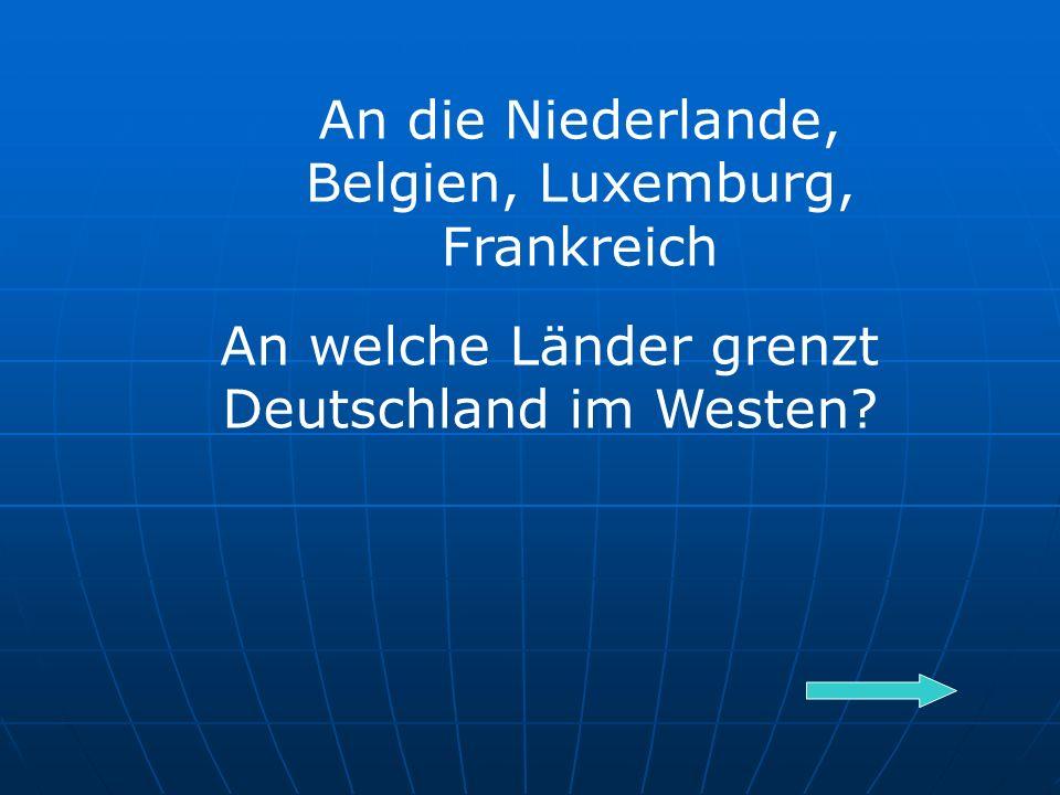 An welche Länder grenzt Deutschland im Westen An die Niederlande, Belgien, Luxemburg, Frankreich
