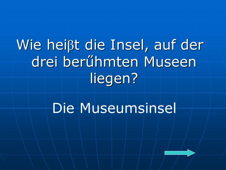 Wie hei β t die Insel, auf der drei berűhmten Museen liegen Die Museumsinsel