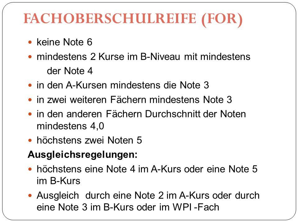 FACHOBERSCHULREIFE (FOR) keine Note 6 mindestens 2 Kurse im B-Niveau mit mindestens der Note 4 in den A-Kursen mindestens die Note 3 in zwei weiteren Fächern mindestens Note 3 in den anderen Fächern Durchschnitt der Noten mindestens 4,0 höchstens zwei Noten 5 Ausgleichsregelungen: höchstens eine Note 4 im A-Kurs oder eine Note 5 im B-Kurs Ausgleich durch eine Note 2 im A-Kurs oder durch eine Note 3 im B-Kurs oder im WPI -Fach