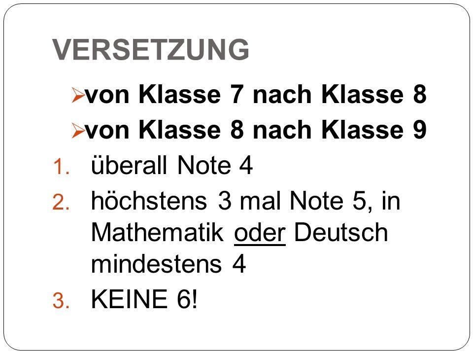 VERSETZUNG  von Klasse 7 nach Klasse 8  von Klasse 8 nach Klasse 9 1. überall Note 4 2. höchstens 3 mal Note 5, in Mathematik oder Deutsch mindesten