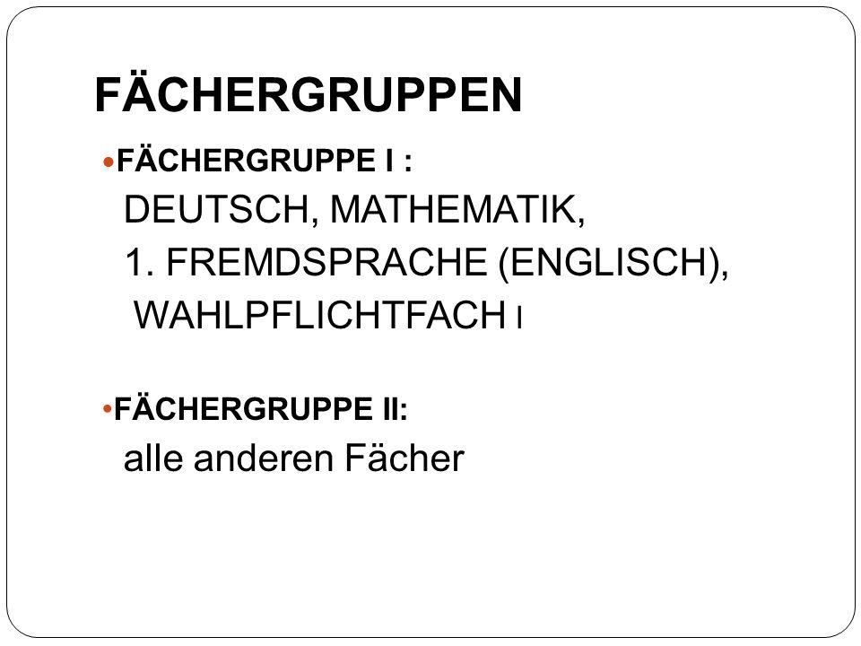 FÄCHERGRUPPE I : DEUTSCH, MATHEMATIK, 1. FREMDSPRACHE (ENGLISCH), WAHLPFLICHTFACH I FÄCHERGRUPPE II: alle anderen Fächer FÄCHERGRUPPEN