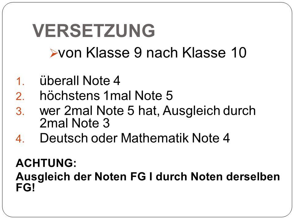 VERSETZUNG  von Klasse 9 nach Klasse 10 1. überall Note 4 2. höchstens 1mal Note 5 3. wer 2mal Note 5 hat, Ausgleich durch 2mal Note 3 4. Deutsch ode